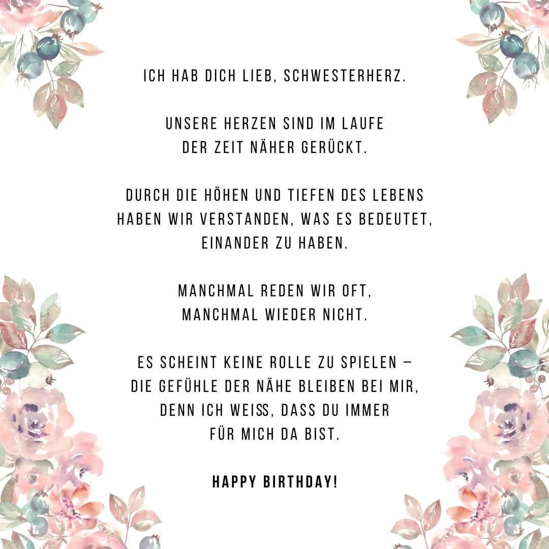Ich hab dich Lieb, Schwesterherz.  Unsere Herzen sind im Laufe der Zeit näher gerückt.  Durch die Höhen und Tiefen des Lebens haben wir verstanden, was es bedeutet, einander zu haben.  Manchmal reden wir oft, manchmal wieder nicht.  Es scheint keine Rolle zu spielen – die Gefühle der Nähe bleiben bei mir, denn ich weiß, dass du immer für mich da bist.  Happy Birthday!