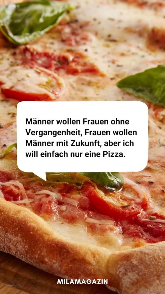 Lustiger Spruch: Manner wollen Frauen ohne Vergangenheit, Frauen wollen Männer mit Zukunft, aber ich will einfach nur eine Pizza