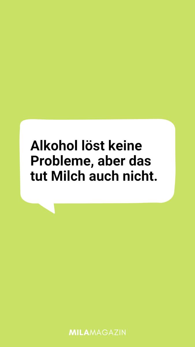Alkohol löst keine Probleme, aber das tut Milch auch nicht.