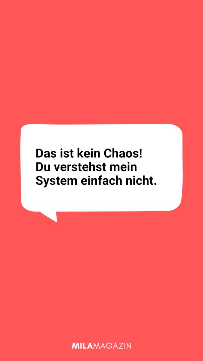 Das ist kein Chaos! Du verstehst mein System einfach nicht.