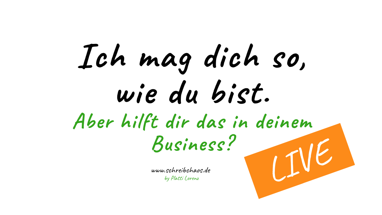 Ich mag dich so, wie du bist. Aber hilft dir das in deinem Business? #realtalk