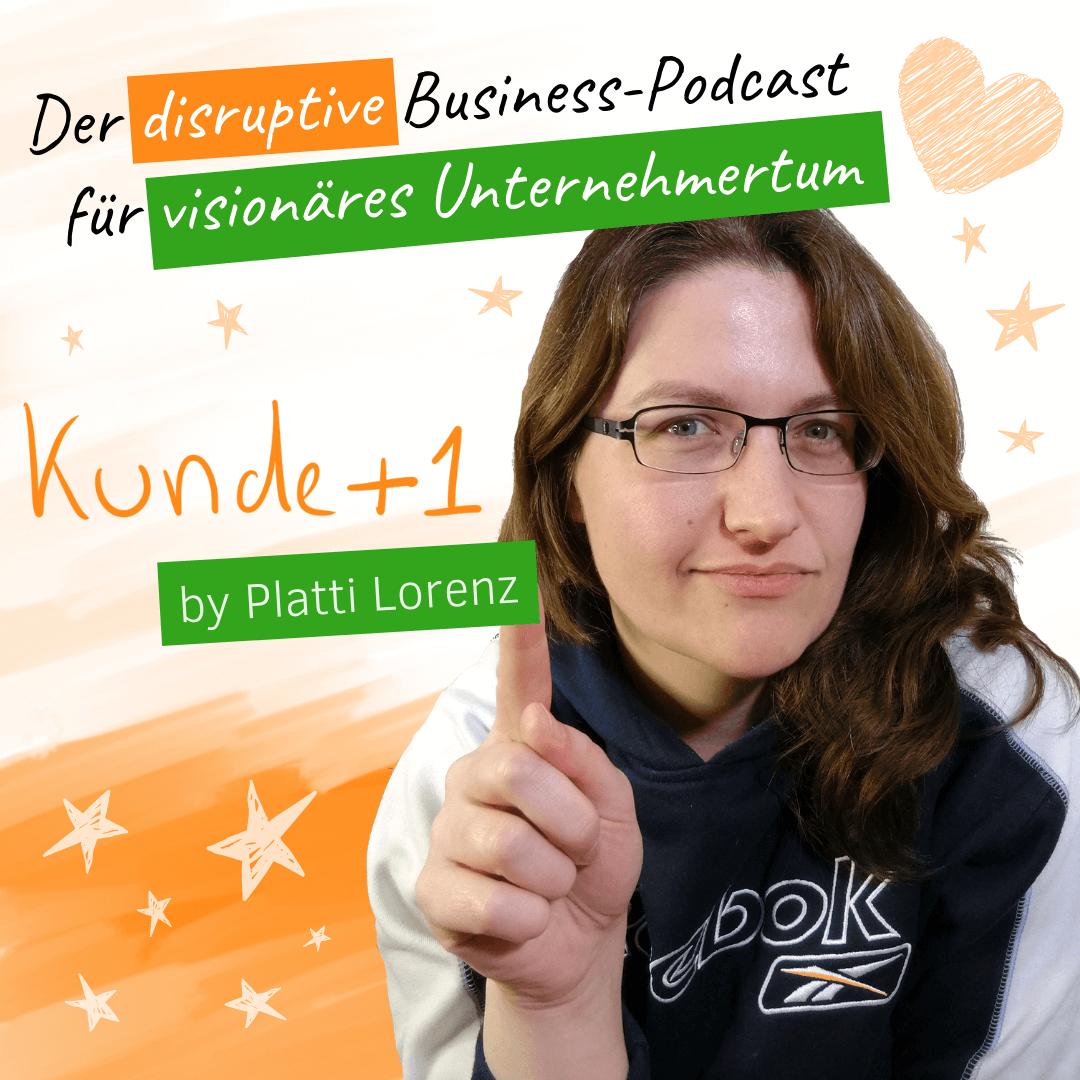 Kunde +1 Der disruptive Business-Podcast für visionäres Unternehmertum mit Platti Lorenz