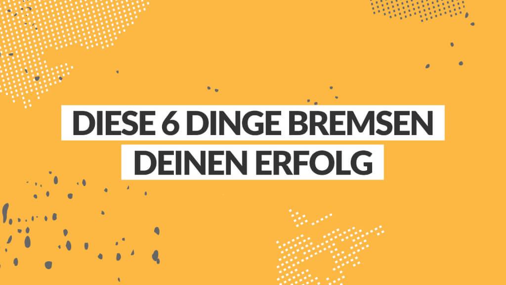 DIESE 6 DINGE BREMSEN DEINEN ERFOLG