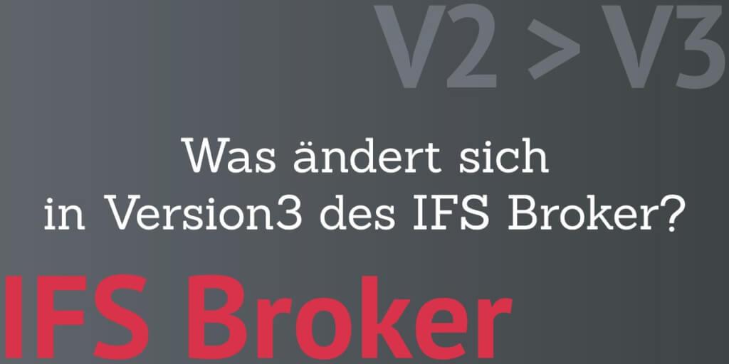 Neue IFS Broker Version 3 - welche Änderungen gibt es und wie müssen Sie die berücksichtigen?