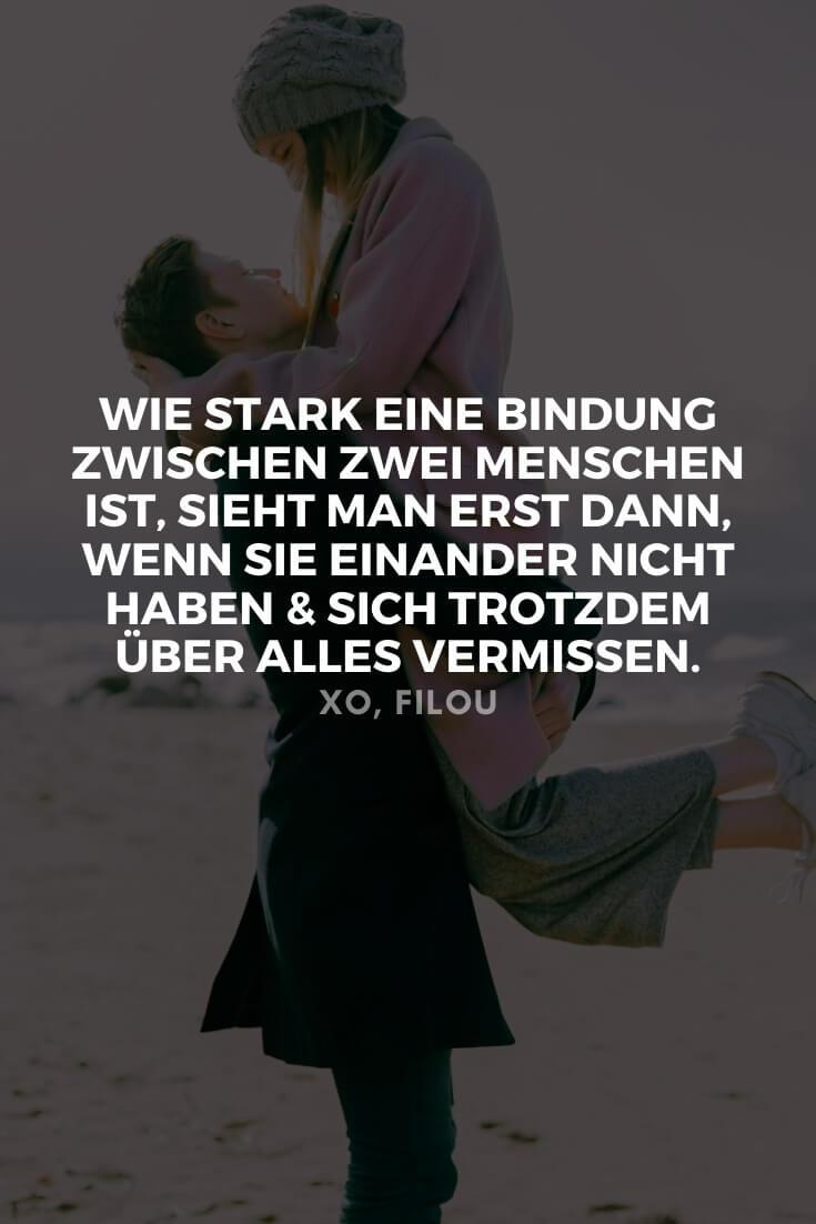 """""""Wie stark eine Beziehung zwischen zwei Menschen ist, sieht man erst dann, wenn sie einander nicht haben und sich trotzdem über alles vermissen."""""""