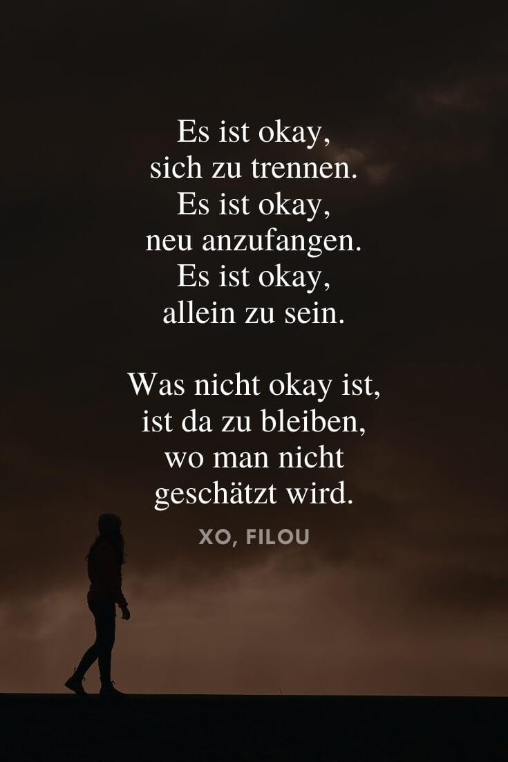 Es ist okay, sich zu trennen. Es ist okay, neu anzufangen. Es ist okay, allein zu sein. Was nicht okay ist, ist da zu bleiben, wo man nicht geschätzt wird. | Sprüche über das Leben & die Liebe | XO, FILOU