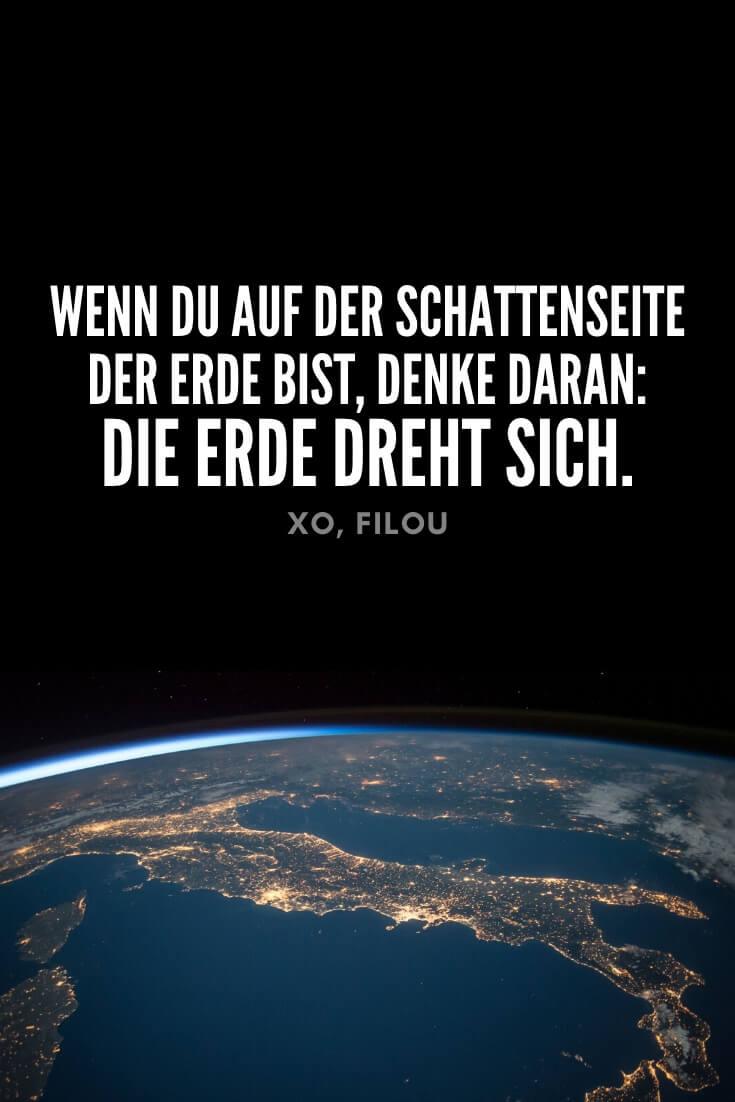 """""""Wenn du auf der Schattenseite der Erde bist, denke daran: Die Erde dreht sich."""""""