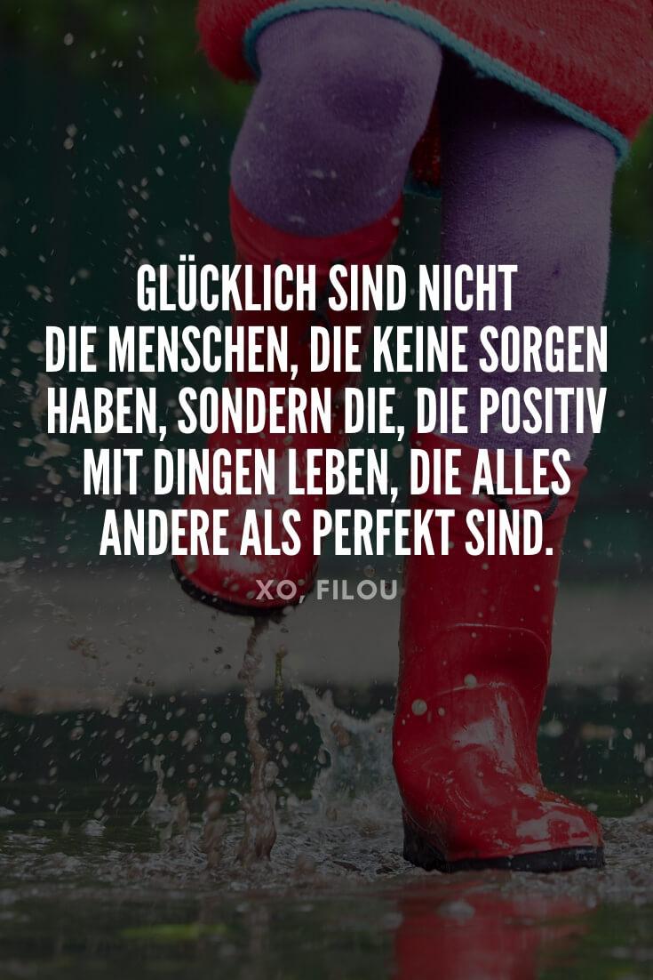 """""""Glücklich sind nicht die Menschen, die keine Sorgen haben, sondern die, die positiv mit Dingen leben, die alles andere als perfekt sind."""""""