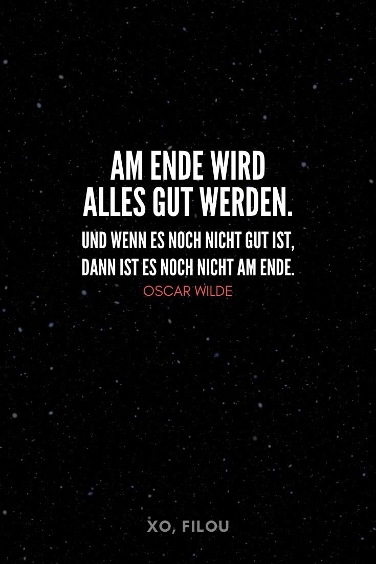 """""""Am Ende wird alles Gut werden. Und wenn es noch nicht gut ist, dann ist es noch nicht das Ende."""" – Oscar Wilde"""