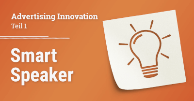 Advertising Innovation – Teil 1: Smart Speaker