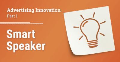 Advertising Innovation - Part 1: Smart Speaker